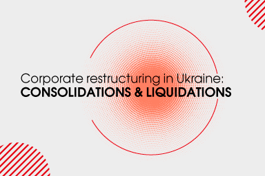 Corporate restructuring in Ukraine: consolidations and liquidations